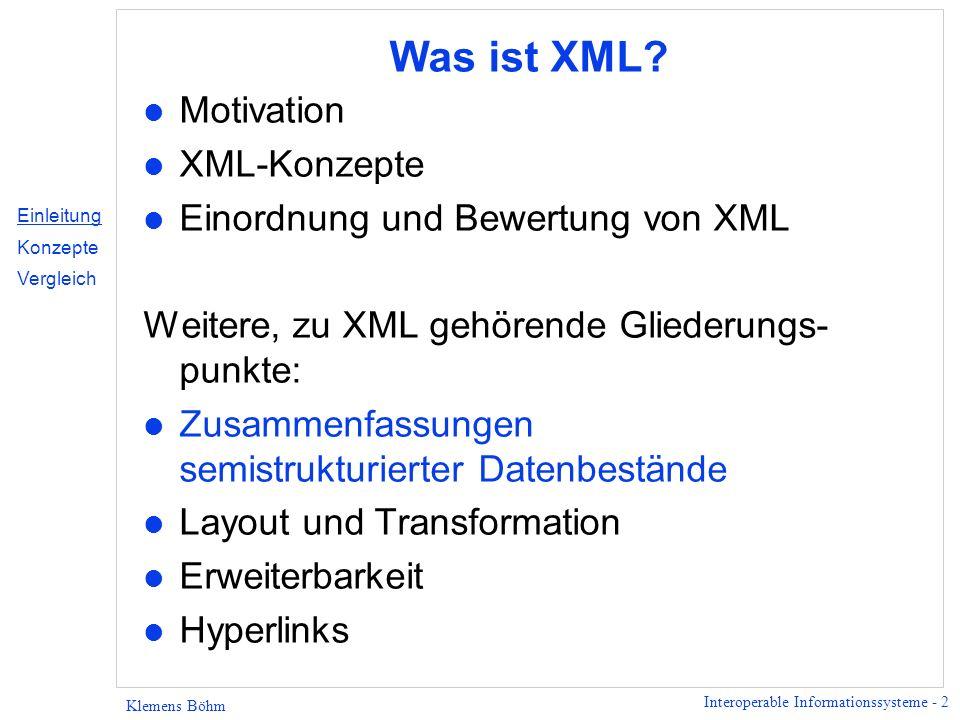 Interoperable Informationssysteme - 2 Klemens Böhm Was ist XML? l Motivation l XML-Konzepte l Einordnung und Bewertung von XML Weitere, zu XML gehören