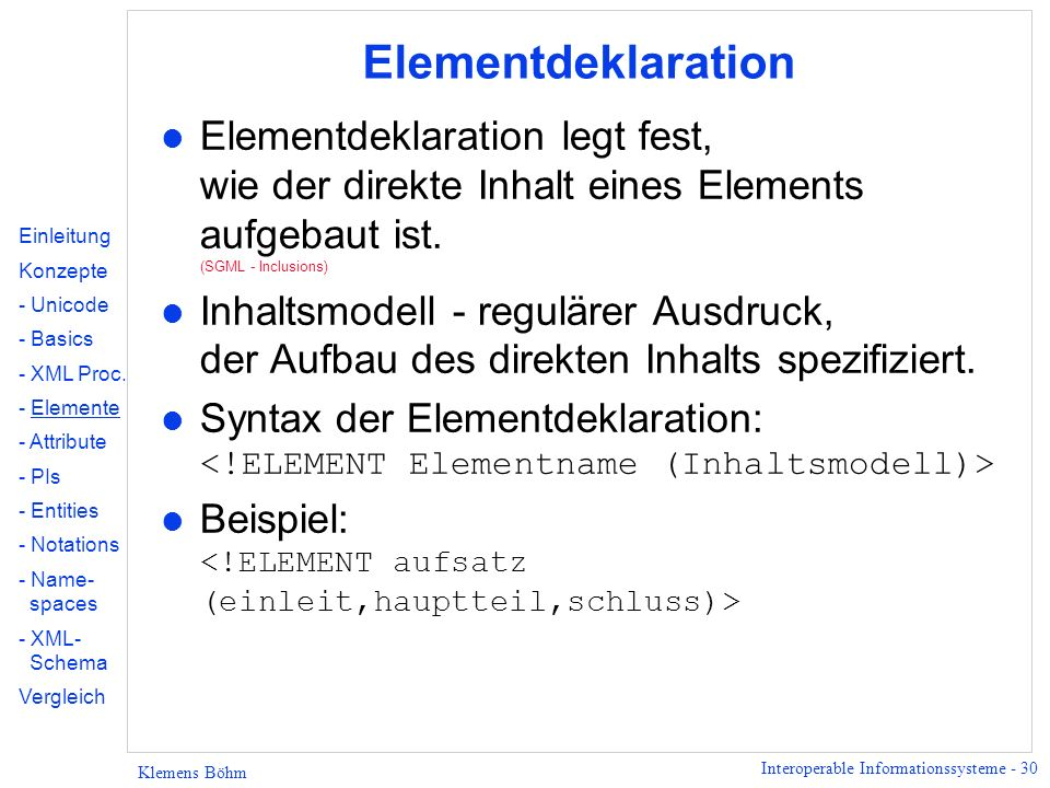 Interoperable Informationssysteme - 30 Klemens Böhm Elementdeklaration l Elementdeklaration legt fest, wie der direkte Inhalt eines Elements aufgebaut