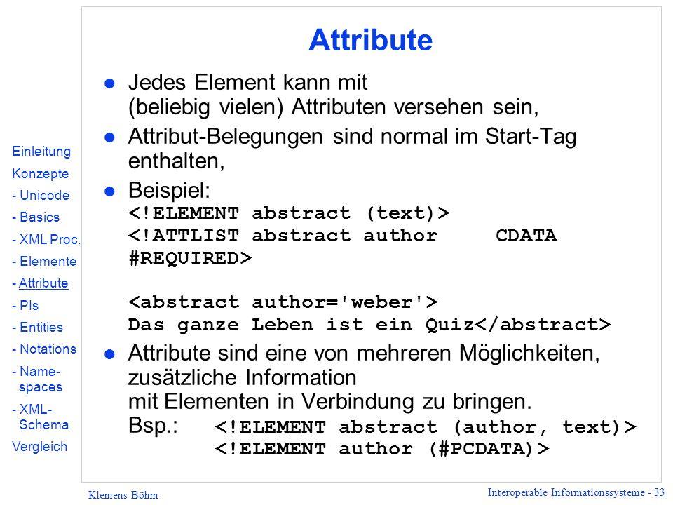 Interoperable Informationssysteme - 33 Klemens Böhm Attribute l Jedes Element kann mit (beliebig vielen) Attributen versehen sein, l Attribut-Belegung