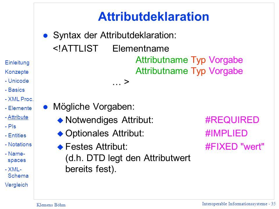 Interoperable Informationssysteme - 35 Klemens Böhm Attributdeklaration l Syntax der Attributdeklaration: l Mögliche Vorgaben: u Notwendiges Attribut: