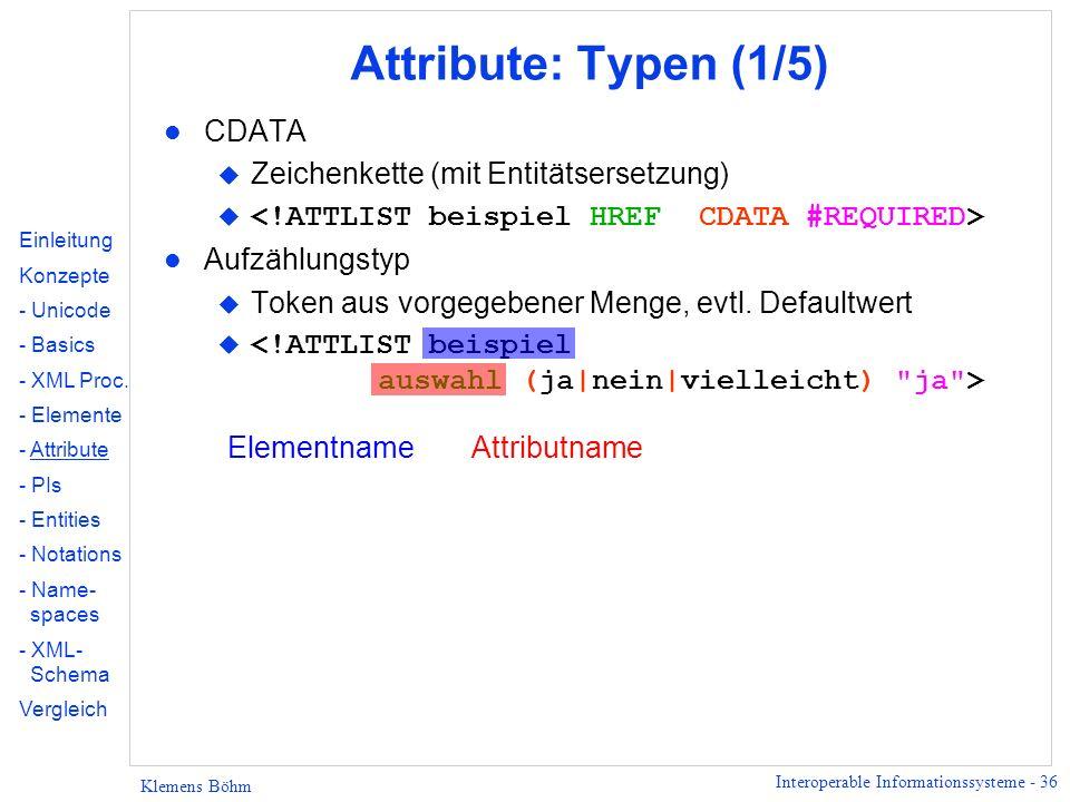 Interoperable Informationssysteme - 36 Klemens Böhm Attribute: Typen (1/5) l CDATA u Zeichenkette (mit Entitätsersetzung) l Aufzählungstyp u Token aus