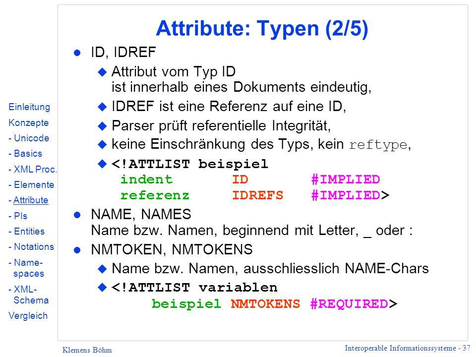 Interoperable Informationssysteme - 37 Klemens Böhm Attribute: Typen (2/5) l ID, IDREF u Attribut vom Typ ID ist innerhalb eines Dokuments eindeutig,