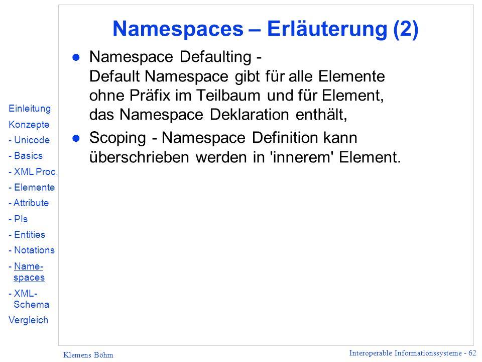 Interoperable Informationssysteme - 62 Klemens Böhm Namespaces – Erläuterung (2) l Namespace Defaulting - Default Namespace gibt für alle Elemente ohn