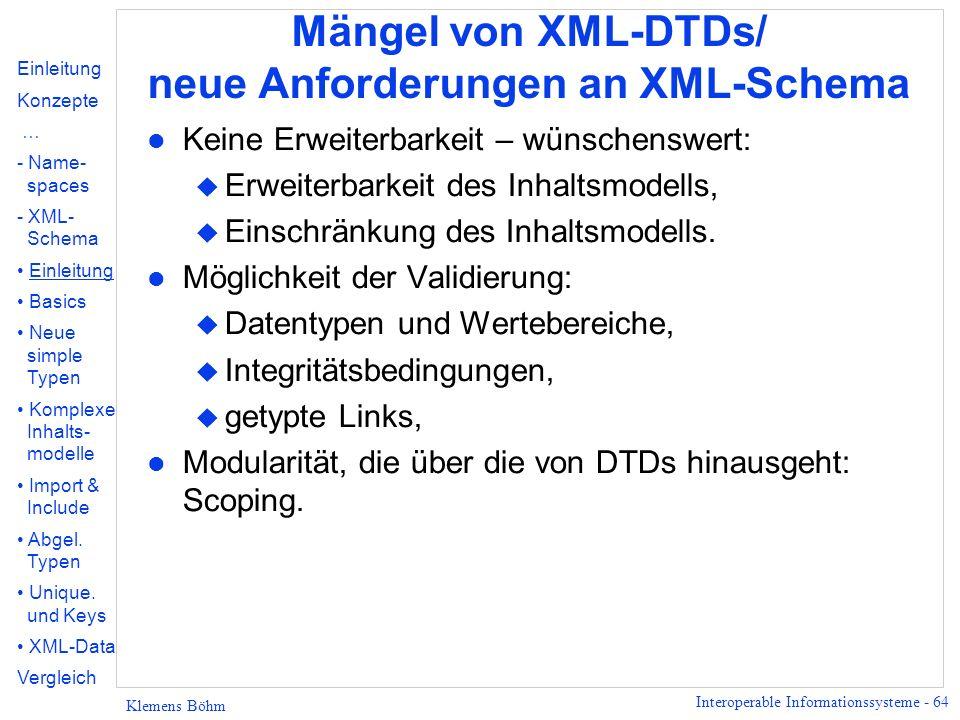Interoperable Informationssysteme - 64 Klemens Böhm Mängel von XML-DTDs/ neue Anforderungen an XML-Schema l Keine Erweiterbarkeit – wünschenswert: u E