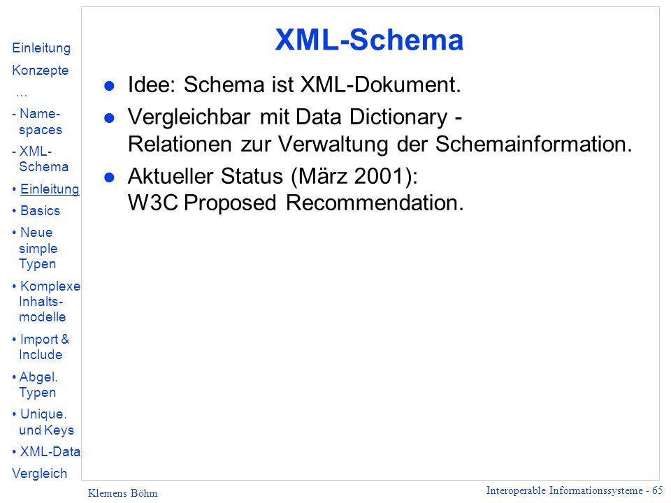 Interoperable Informationssysteme - 65 Klemens Böhm XML-Schema l Idee: Schema ist XML-Dokument. l Vergleichbar mit Data Dictionary - Relationen zur Ve