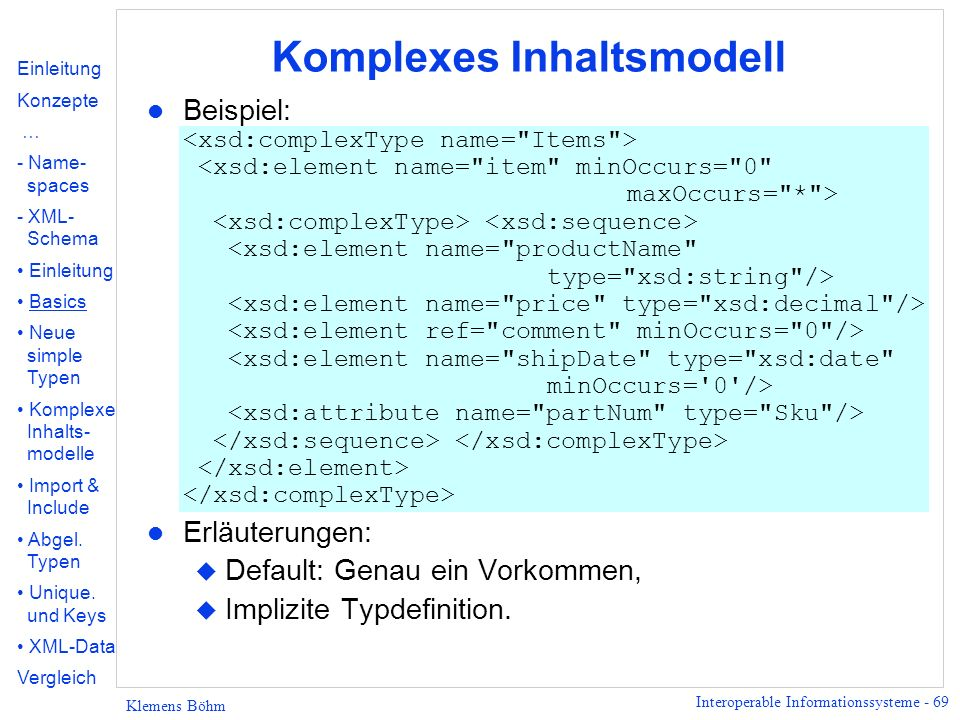 Interoperable Informationssysteme - 69 Klemens Böhm Komplexes Inhaltsmodell Beispiel: l Erläuterungen: u Default: Genau ein Vorkommen, u Implizite Typ