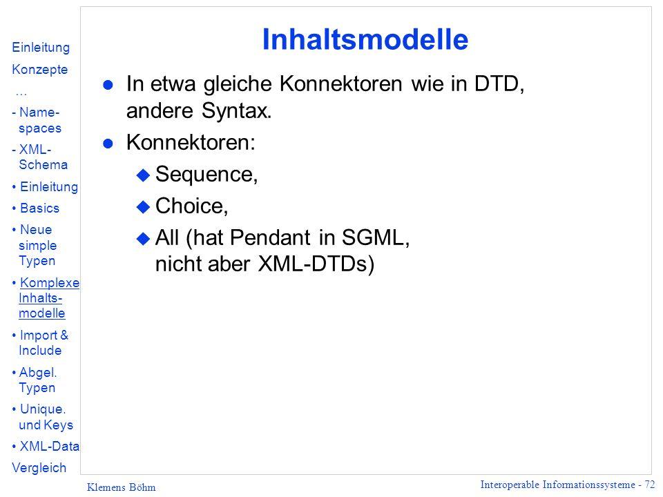 Interoperable Informationssysteme - 72 Klemens Böhm Inhaltsmodelle l In etwa gleiche Konnektoren wie in DTD, andere Syntax. l Konnektoren: u Sequence,