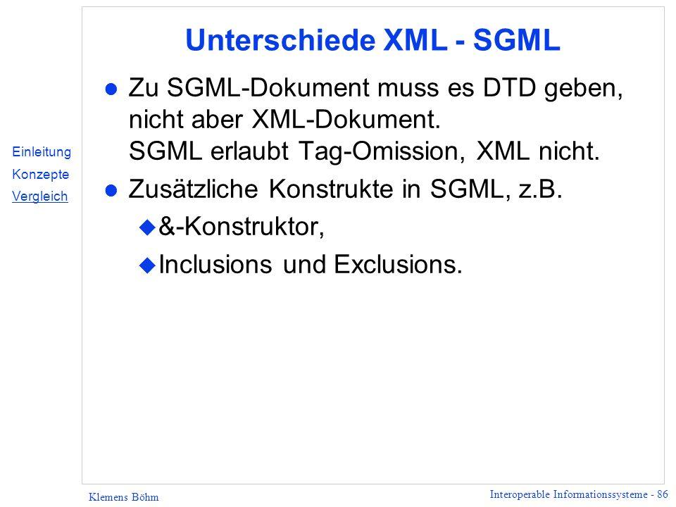 Interoperable Informationssysteme - 86 Klemens Böhm Unterschiede XML - SGML l Zu SGML-Dokument muss es DTD geben, nicht aber XML-Dokument. SGML erlaub