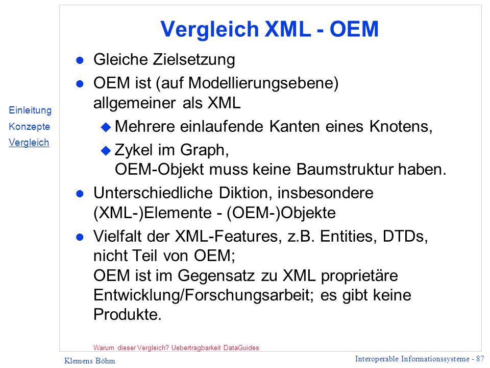Interoperable Informationssysteme - 87 Klemens Böhm Vergleich XML - OEM l Gleiche Zielsetzung l OEM ist (auf Modellierungsebene) allgemeiner als XML u