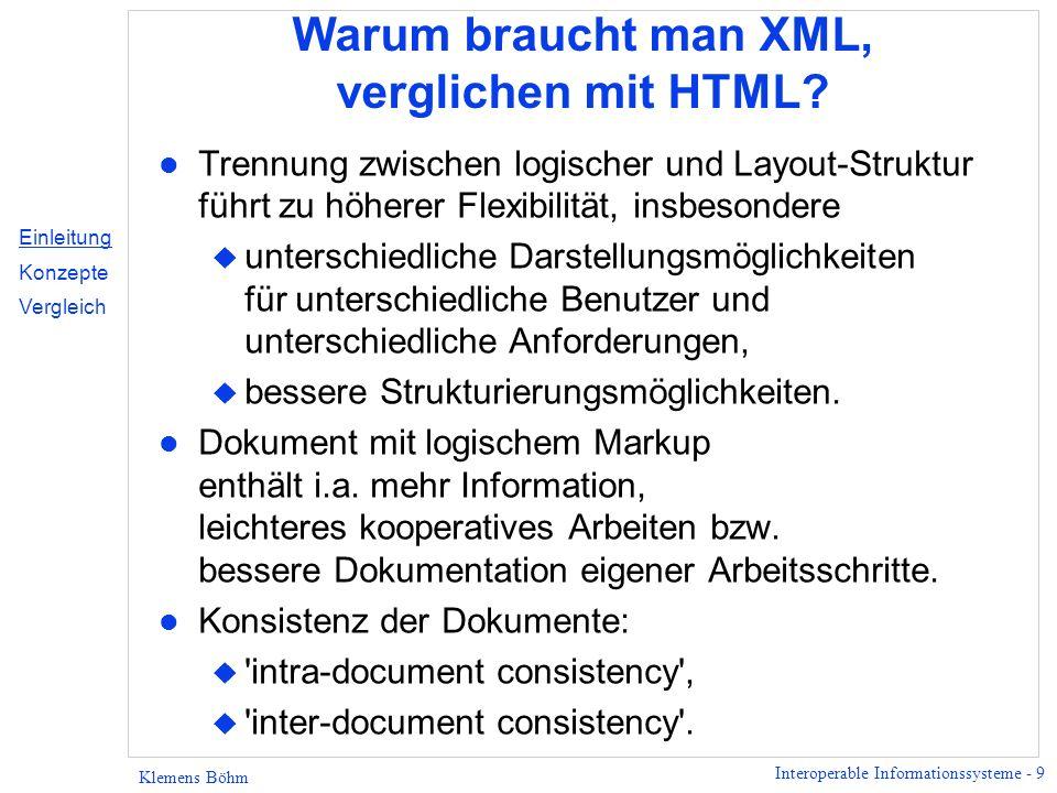 Interoperable Informationssysteme - 10 Klemens Böhm XML Entwicklung Jul96 SGML-Subset Arbeitsgruppe (ERB) Nov96Erster öffentlicher XML-Entwurf Mär97Microsoft veröffentlicht CDF-DTD (Dateiformat für Push-Technologie) Apr97Netscape erkennt XML an Aug97Sun Solaris 2.6 mit XML Dokumentation Okt97Microsoft IE 4.0 mit XML ActiveX-Control Feb98XML Version 1.0 Apr98MathML, Mozilla 5.0 mit XML Aug98Reorganisation der W3C-XML-WG Apr99Microsoft IE 5.0 mit XSL Q299Microsoft Office mit HTML/XML Q101XML-Schema Einleitung Konzepte Vergleich