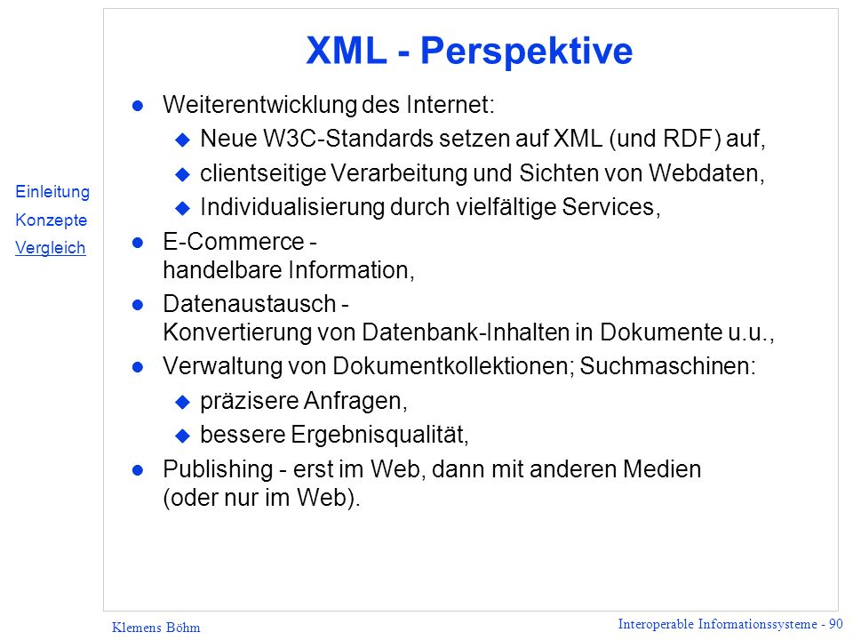 Interoperable Informationssysteme - 90 Klemens Böhm XML - Perspektive l Weiterentwicklung des Internet: u Neue W3C-Standards setzen auf XML (und RDF)