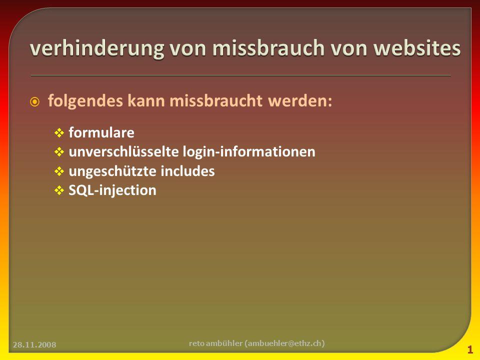 folgendes kann missbraucht werden: formulare unverschlüsselte login-informationen ungeschützte includes SQL-injection 28.11.2008 1 reto ambühler (ambuehler@ethz.ch)