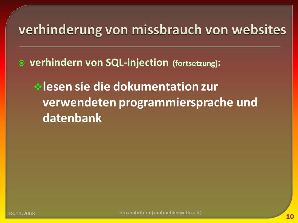 verhindern von SQL-injection (fortsetzung) : lesen sie die dokumentation zur verwendeten programmiersprache und datenbank 28.11.2008 10 reto ambühler (ambuehler@ethz.ch)