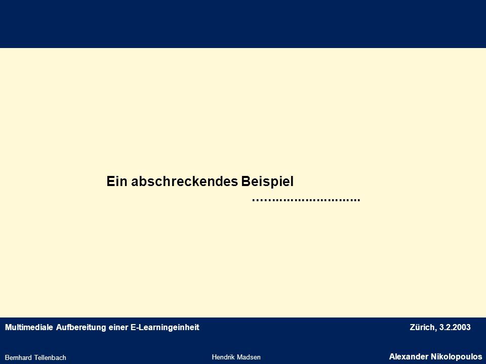 Multimediale Aufbereitung einer E-LearningeinheitZürich, 3.2.2003 Ein abschreckendes Beispiel Hendrik Madsen Alexander Nikolopoulos Bernhard Tellenbac