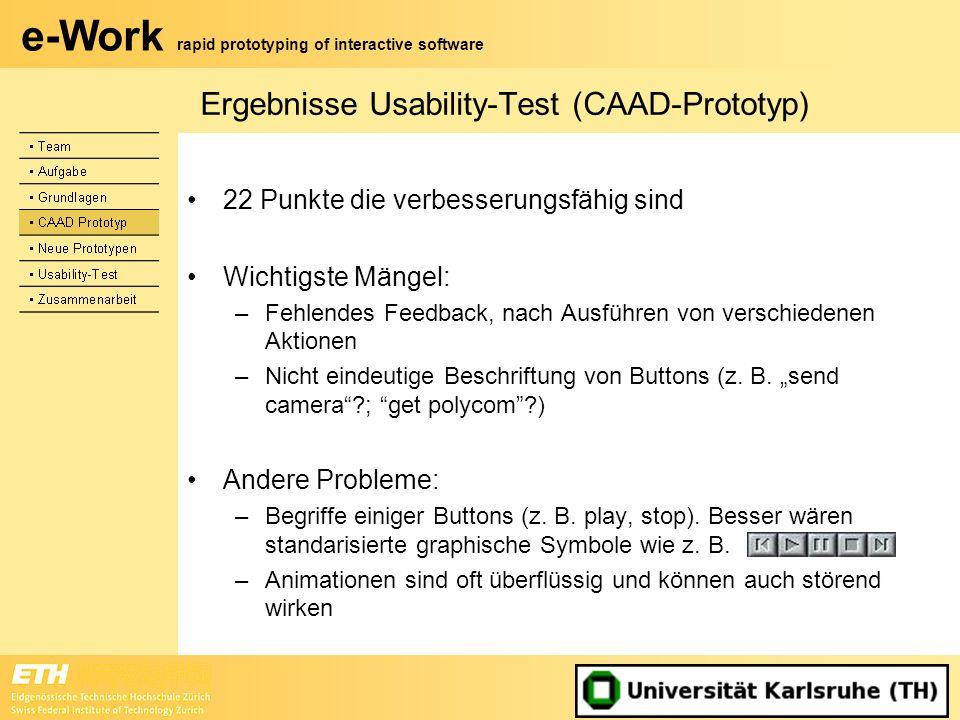 e-Work rapid prototyping of interactive software Ergebnisse Usability-Test (CAAD-Prototyp) 22 Punkte die verbesserungsfähig sind Wichtigste Mängel: –F