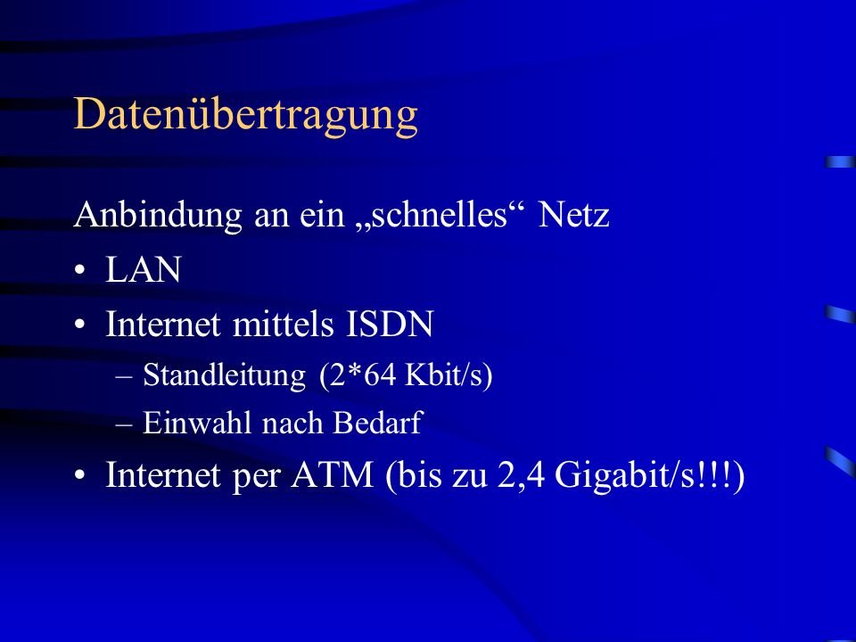 Datenübertragung Anbindung an ein schnelles Netz LAN Internet mittels ISDN –Standleitung (2*64 Kbit/s) –Einwahl nach Bedarf Internet per ATM (bis zu 2,4 Gigabit/s!!!)