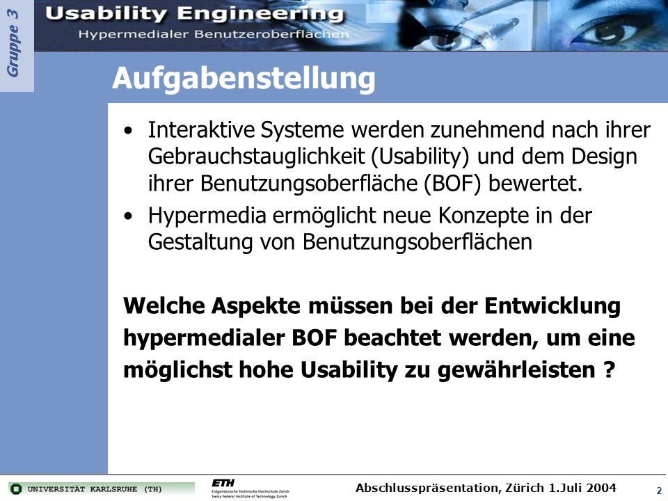 Gruppe 3 Abschlusspräsentation, Zürich 1.Juli 2004 2 Aufgabenstellung Interaktive Systeme werden zunehmend nach ihrer Gebrauchstauglichkeit (Usability