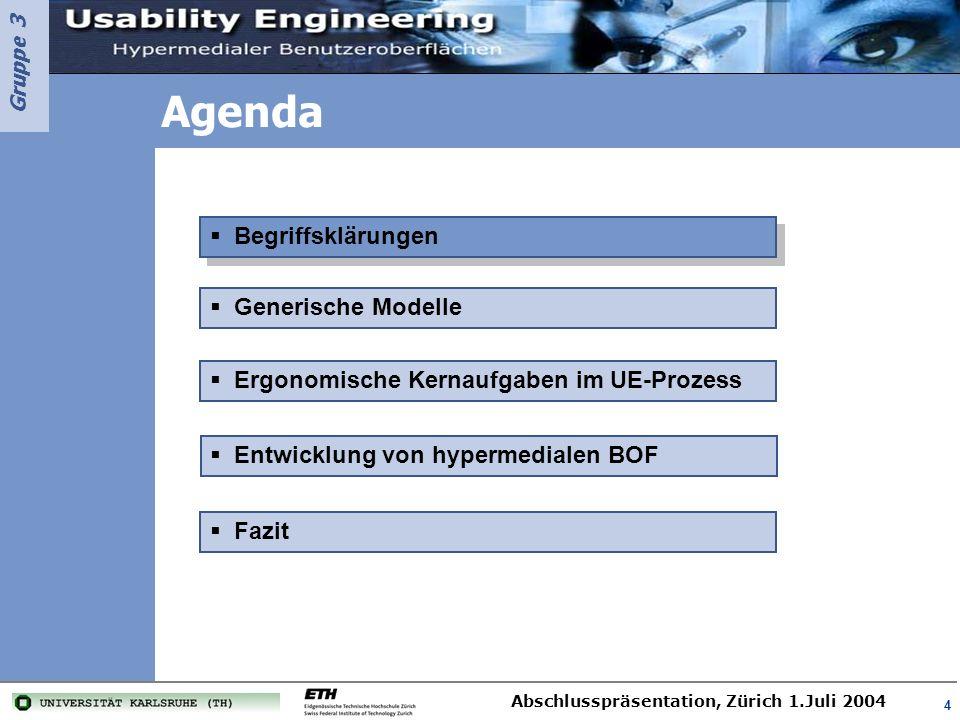 Gruppe 3 Abschlusspräsentation, Zürich 1.Juli 2004 5 Begriffe aus unterschiedlichen Themenbereichen müssen zum Kontext dieser Arbeit geklärt werden (1) Usability –Benutzbarkeit oder Gebrauchstauglichkeit –Entscheidende Faktoren » Effektivität » Effizienz » Zufriedenheit Usability Engineering –Systems Engineering von interaktiven Systemen mit personellen und maschinellen Aufgabenträgern –Besondere Schwerpunkte » Benutzbarkeit des technischen Systems (sog.