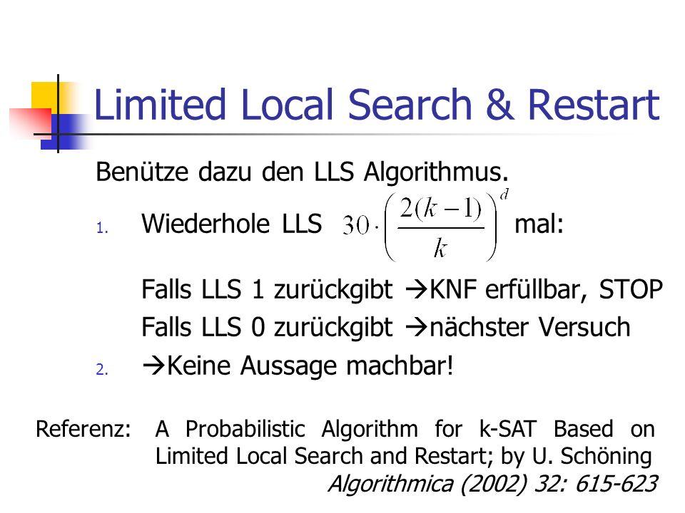 Limited Local Search & Restart Benütze dazu den LLS Algorithmus. 1. Wiederhole LLS mal: Falls LLS 1 zurückgibt KNF erfüllbar, STOP Falls LLS 0 zurückg