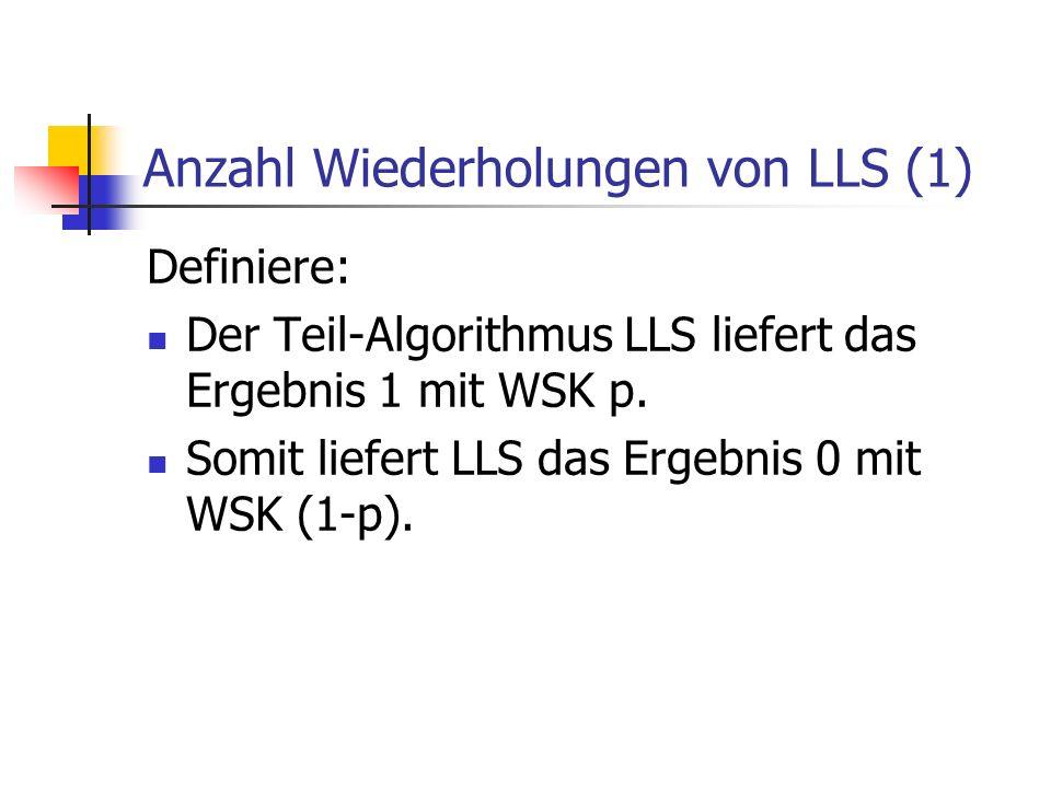 Anzahl Wiederholungen von LLS (2) Wenn nun der Algorithmus LLS&R den Teil-Algorithmus LLS exakt t mal wiederholt, so ist die WSK, dass dieser immer 0 zurück gibt = (1-p)^t.