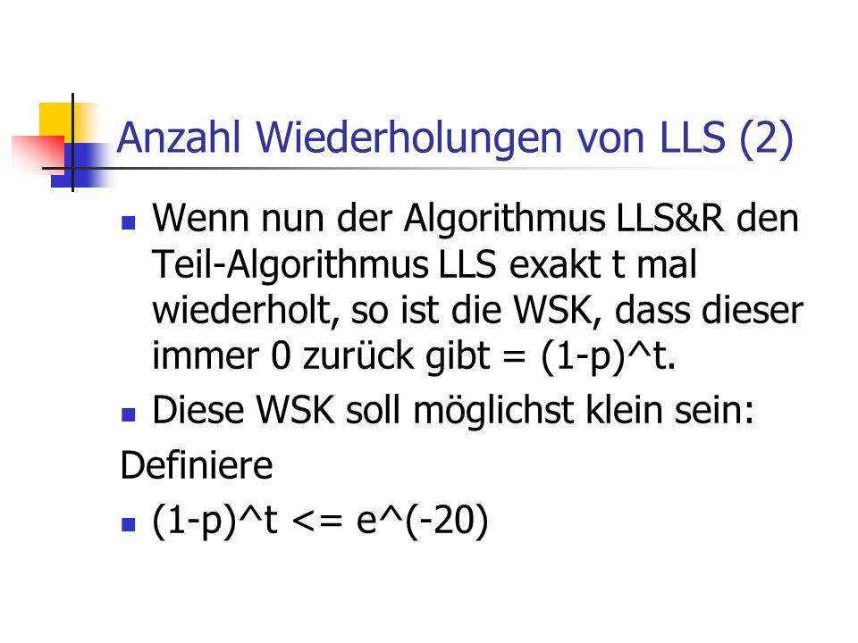 Anzahl Wiederholungen von LLS (2) Wenn nun der Algorithmus LLS&R den Teil-Algorithmus LLS exakt t mal wiederholt, so ist die WSK, dass dieser immer 0