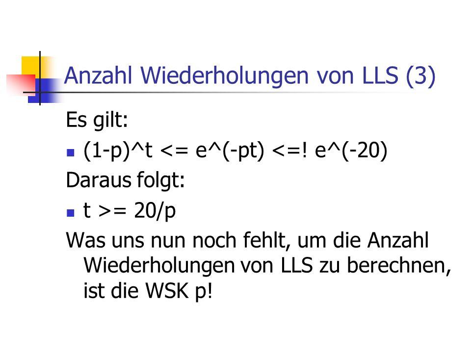 Anzahl Wiederholungen von LLS (3) Es gilt: (1-p)^t <= e^(-pt) <=! e^(-20) Daraus folgt: t >= 20/p Was uns nun noch fehlt, um die Anzahl Wiederholungen