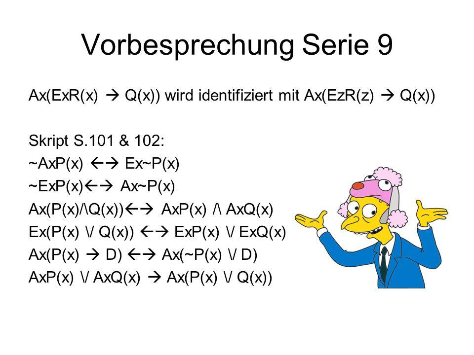 Vorbesprechung Serie 9 Ax(ExR(x) Q(x)) wird identifiziert mit Ax(EzR(z) Q(x)) Skript S.101 & 102: ~AxP(x) Ex~P(x) ~ExP(x) Ax~P(x) Ax(P(x)/\Q(x)) AxP(x) /\ AxQ(x) Ex(P(x) \/ Q(x)) ExP(x) \/ ExQ(x) Ax(P(x) D) Ax(~P(x) \/ D) AxP(x) \/ AxQ(x) Ax(P(x) \/ Q(x))
