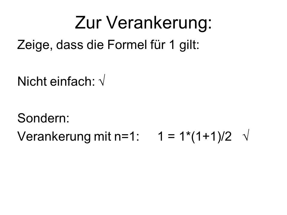 Zur Verankerung: Zeige, dass die Formel für 1 gilt: Nicht einfach: Sondern: Verankerung mit n=1: 1 = 1*(1+1)/2