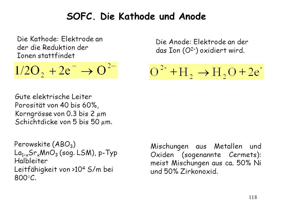 118 SOFC. Die Kathode und Anode Die Kathode: Elektrode an der die Reduktion der Ionen stattfindet Die Anode: Elektrode an der das Ion (O 2- ) oxidiert