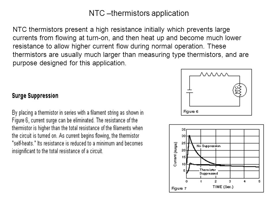143 NTC –thermistors application NTC thermistors present a high resistance initially which prevents large currents from flowing at turn-on, and then heat up and become much lower resistance to allow higher current flow during normal operation.