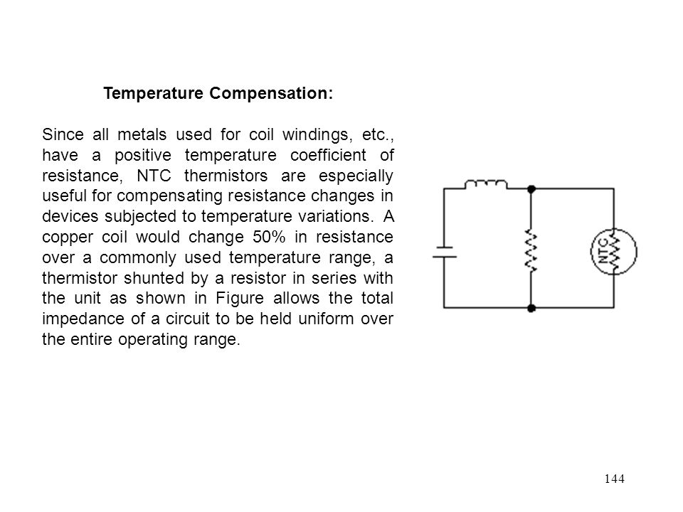 144 Temperature Compensation: Since all metals used for coil windings, etc., have a positive temperature coefficient of resistance, NTC thermistors are especially useful for compensating resistance changes in devices subjected to temperature variations.