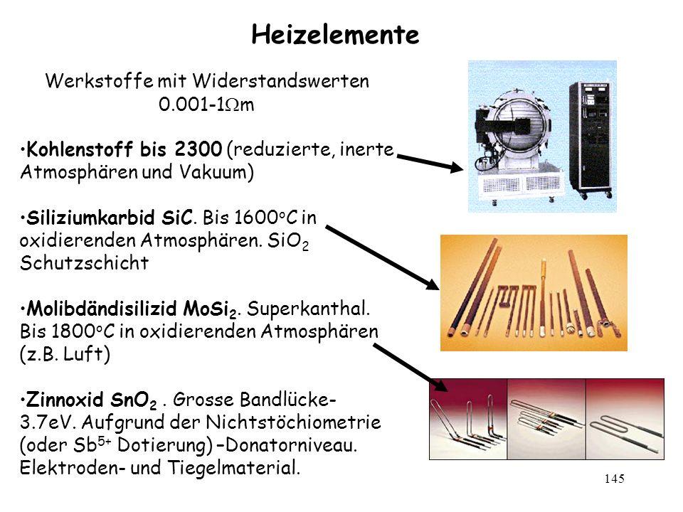 145 Heizelemente Werkstoffe mit Widerstandswerten 0.001-1 m Kohlenstoff bis 2300 (reduzierte, inerte Atmosphären und Vakuum) Siliziumkarbid SiC. Bis 1