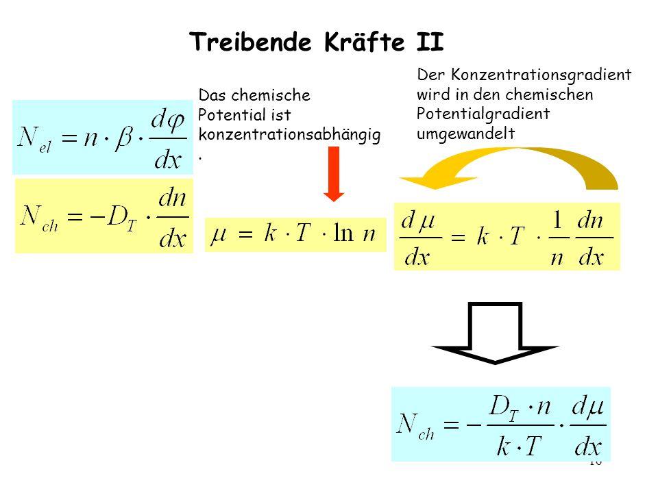 16 Treibende Kräfte II Das chemische Potential ist konzentrationsabhängig. Der Konzentrationsgradient wird in den chemischen Potentialgradient umgewan