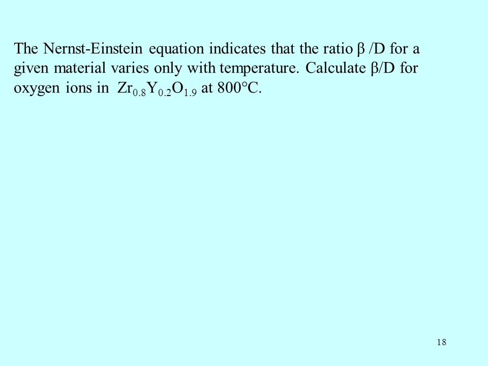 18 The Nernst-Einstein equation indicates that the ratio β /D for a given material varies only with temperature.