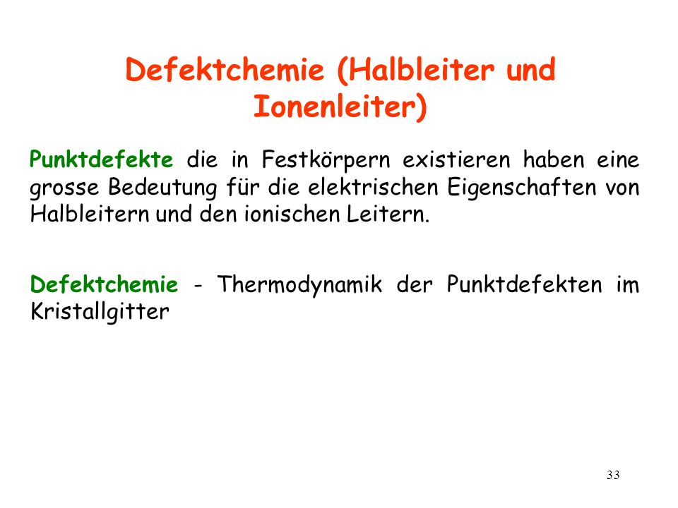 33 Defektchemie (Halbleiter und Ionenleiter) Punktdefekte die in Festkörpern existieren haben eine grosse Bedeutung für die elektrischen Eigenschaften
