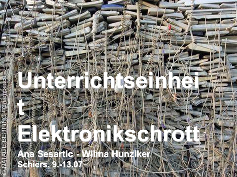 Unterrichtseinhei t Elektronikschrott Ana Sesartic - Wilma Hunziker Schiers, 9.-13.07