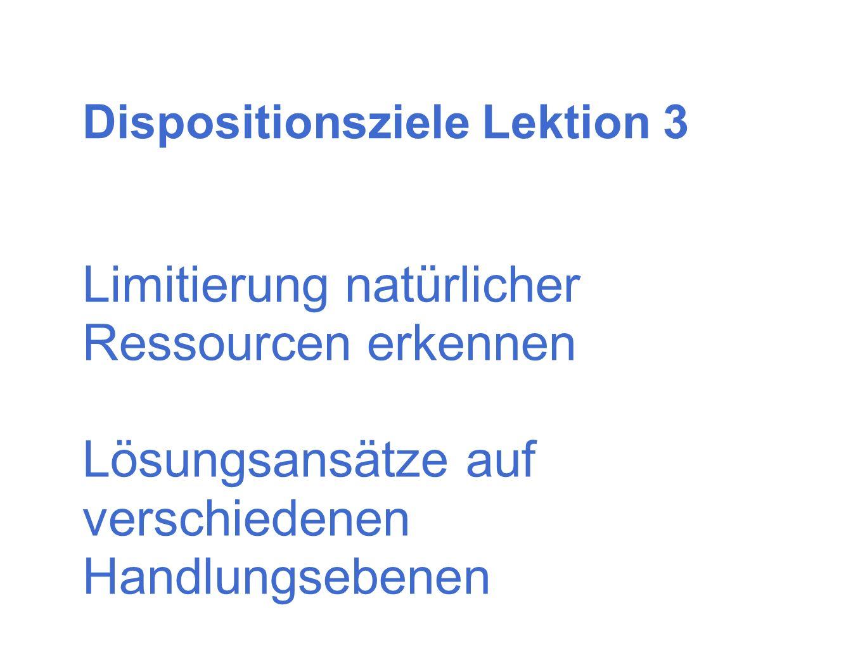 Dispositionsziele Lektion 3 Limitierung natürlicher Ressourcen erkennen Lösungsansätze auf verschiedenen Handlungsebenen