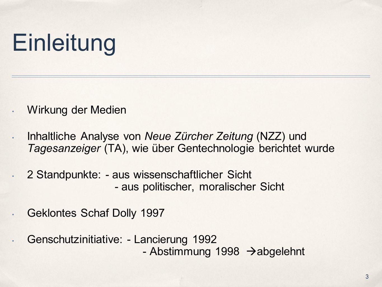 3 Einleitung Wirkung der Medien Inhaltliche Analyse von Neue Zürcher Zeitung (NZZ) und Tagesanzeiger (TA), wie über Gentechnologie berichtet wurde 2 Standpunkte: - aus wissenschaftlicher Sicht - aus politischer, moralischer Sicht Geklontes Schaf Dolly 1997 Genschutzinitiative: - Lancierung 1992 - Abstimmung 1998 abgelehnt