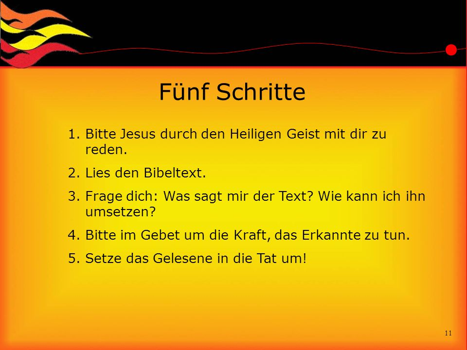 Fünf Schritte 1.Bitte Jesus durch den Heiligen Geist mit dir zu reden. 2.Lies den Bibeltext. 3.Frage dich: Was sagt mir der Text? Wie kann ich ihn ums