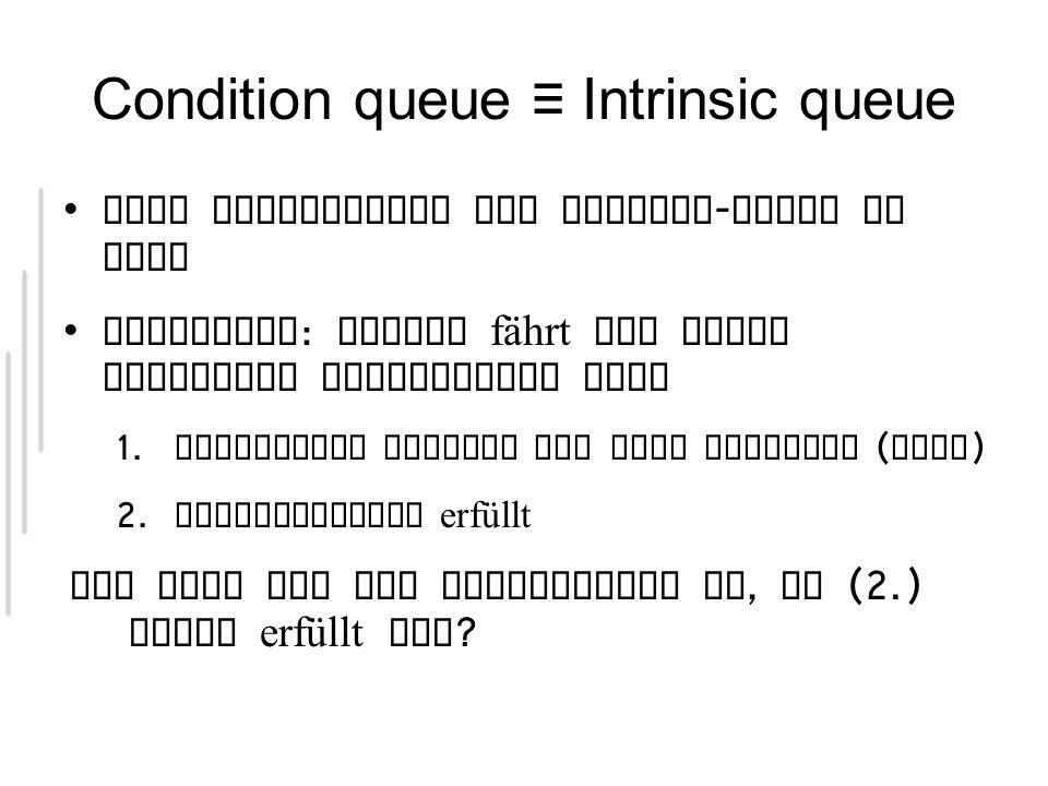 Condition queue Intrinsic queue Eine Erweiterung des Monitor - Locks in Java Situation : Thread fährt nur unter folgenden Bedingungen fort 1.