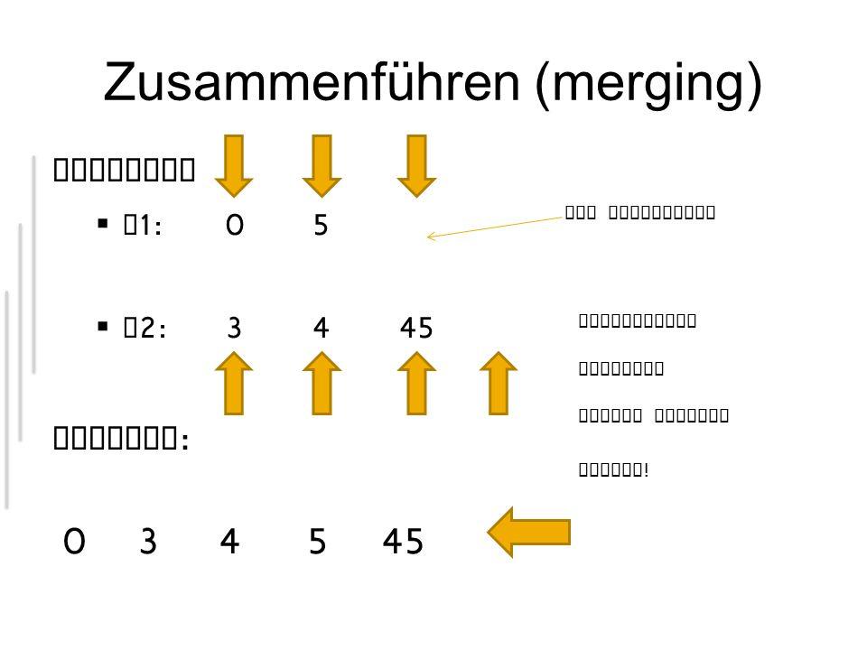 Zusammenführen (merging) Beispiel L 1:05 L 2:3445 Ausgabe : Per Definition 034545 Vergleichen Kopieren Zeiger bewegen Fertig !