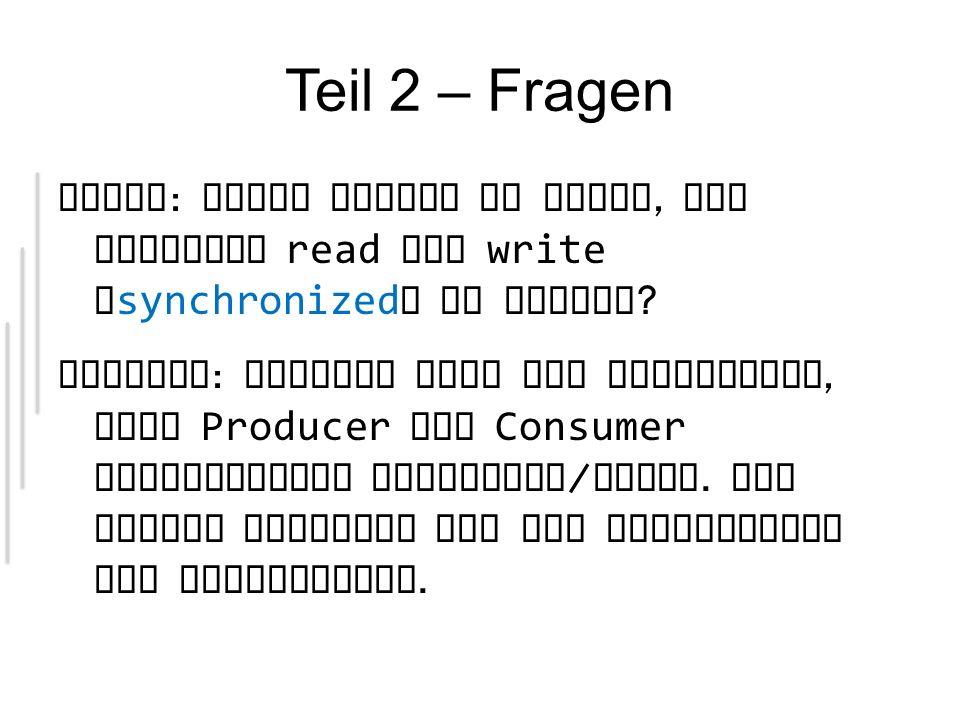 Teil 2 – Fragen Frage : Wieso reicht es nicht, die Methoden read und write ` synchronized ` zu machen .