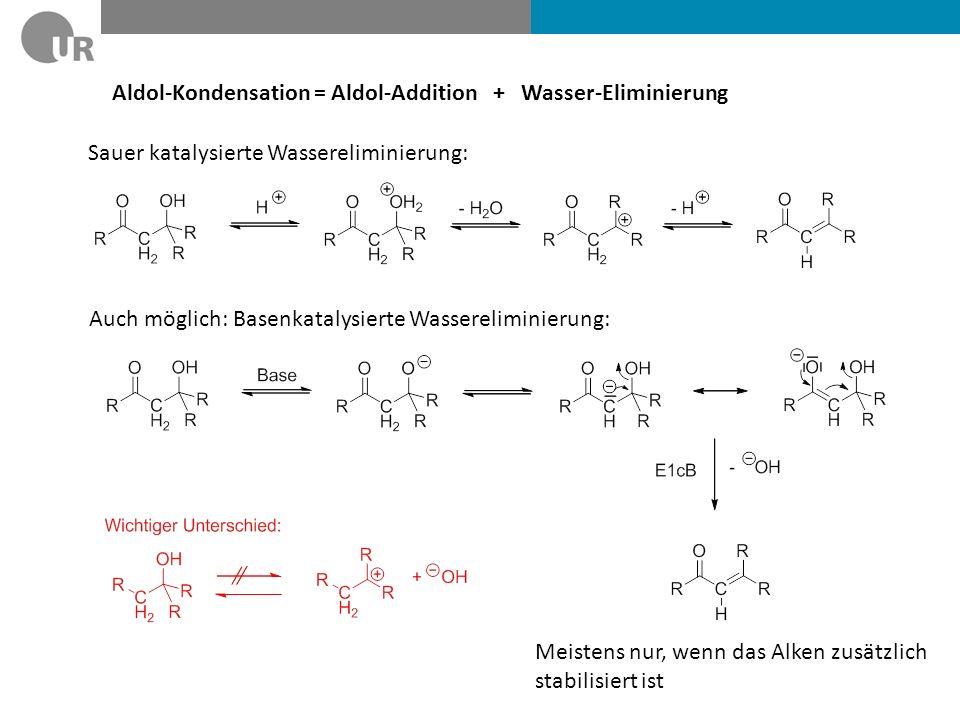 Aldol-Kondensation = Aldol-Addition + Wasser-Eliminierung Sauer katalysierte Wassereliminierung: Auch möglich: Basenkatalysierte Wassereliminierung: Meistens nur, wenn das Alken zusätzlich stabilisiert ist