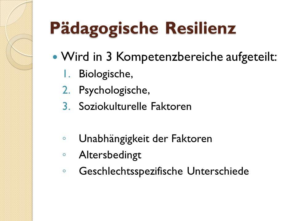 Pädagogische Resilienz Wird in 3 Kompetenzbereiche aufgeteilt: 1.Biologische, 2.Psychologische, 3.Soziokulturelle Faktoren Unabhängigkeit der Faktoren