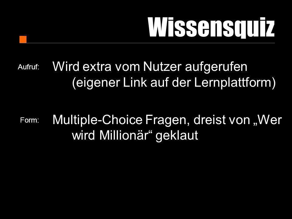 Wissensquiz Wird extra vom Nutzer aufgerufen (eigener Link auf der Lernplattform) Multiple-Choice Fragen, dreist von Wer wird Millionär geklaut Aufruf