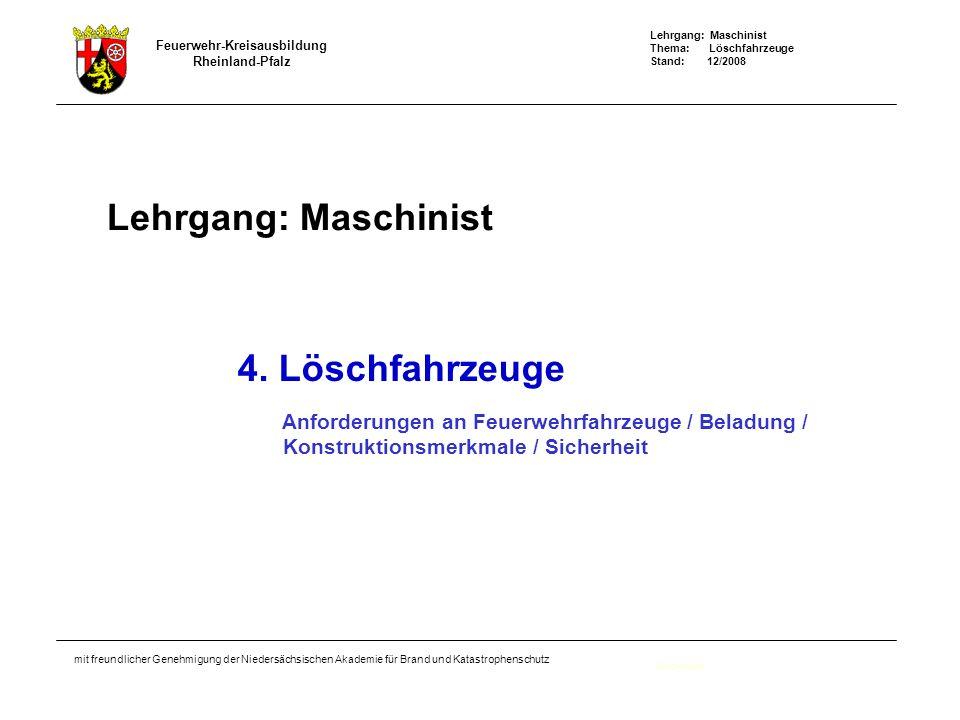Lehrgang: Maschinist Thema: Löschfahrzeuge Stand: 12/2008 Feuerwehr-Kreisausbildung Rheinland-Pfalz mit freundlicher Genehmigung der Niedersächsischen