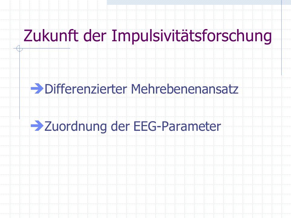 Zukunft der Impulsivitätsforschung Differenzierter Mehrebenenansatz Zuordnung der EEG-Parameter