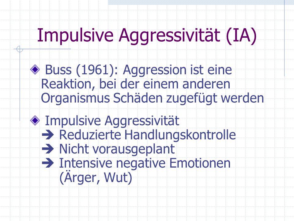 Impulsive Aggressivität (IA) Buss (1961): Aggression ist eine Reaktion, bei der einem anderen Organismus Schäden zugefügt werden Impulsive Aggressivit