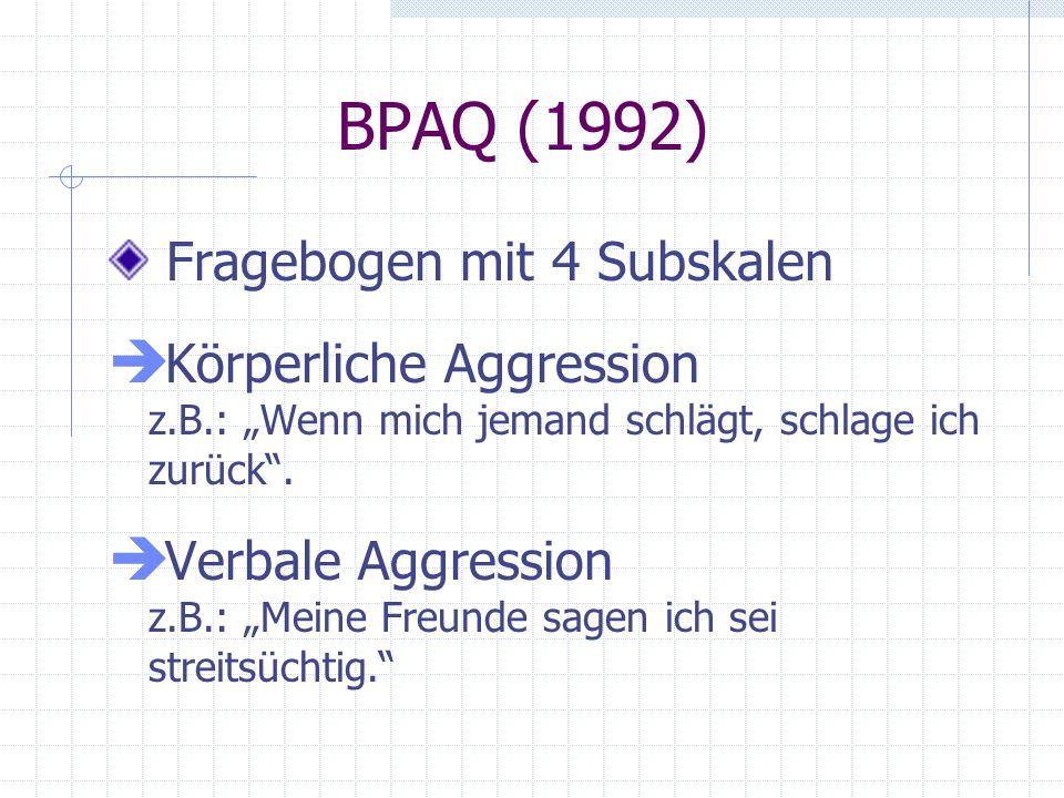 BPAQ (1992) Fragebogen mit 4 Subskalen Körperliche Aggression z.B.: Wenn mich jemand schlägt, schlage ich zurück. Verbale Aggression z.B.: Meine Freun